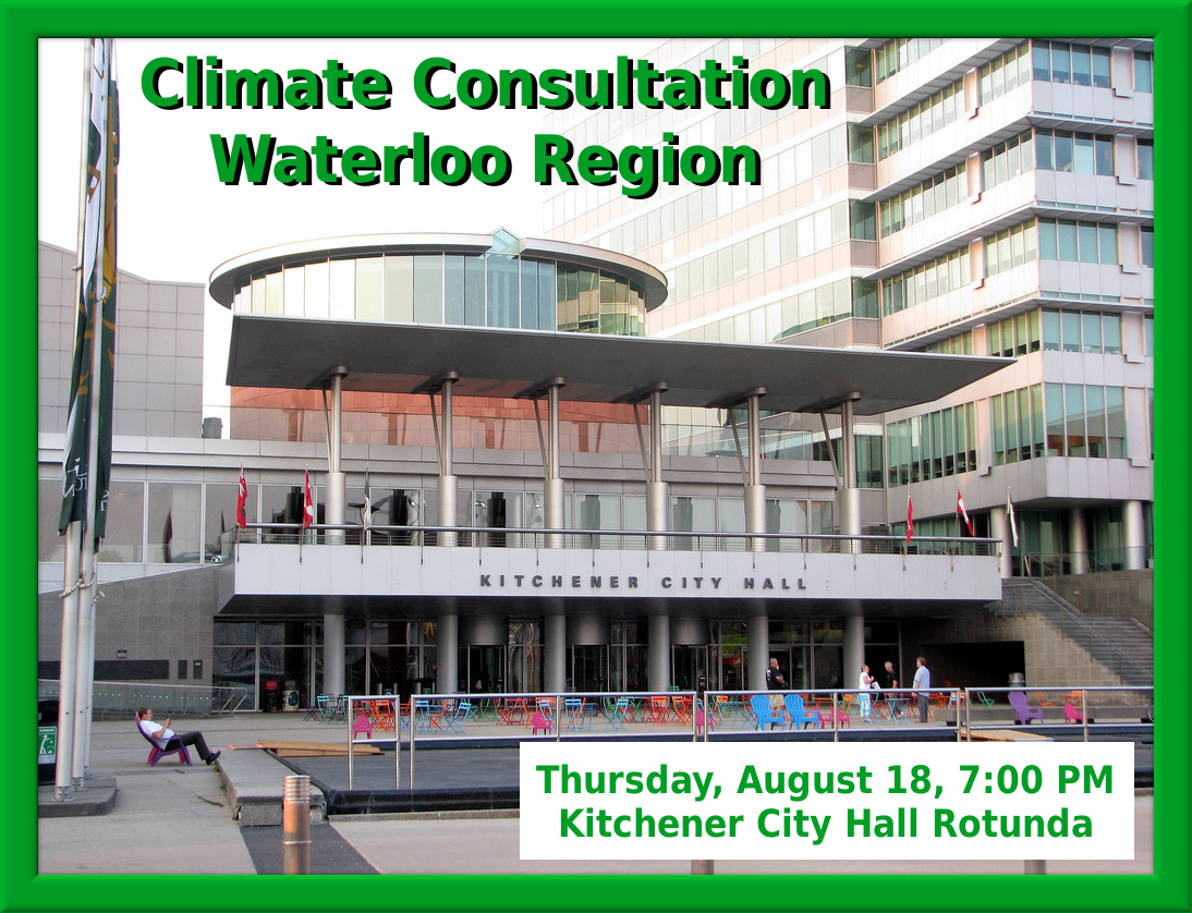 Climate Consultation Waterloo Region - Thursday, August 18, 7:00 PM~ Kitchener City Hall Rotunda